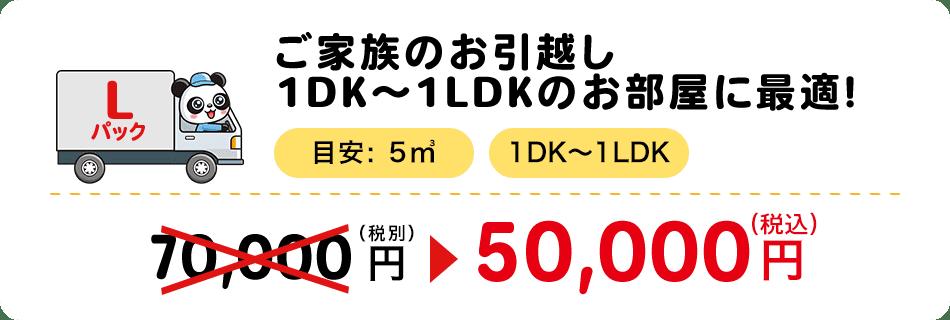 ご家族のお引越し1DK~1LDKのお部屋に最適! 目安:5㎥ 1DK〜1LDK 50,000円(税別)